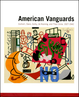Image for AMERICAN VANGUARDS : Graham , Davis, Gorky , De Kooning , and Their Circle , 1927 - 1942