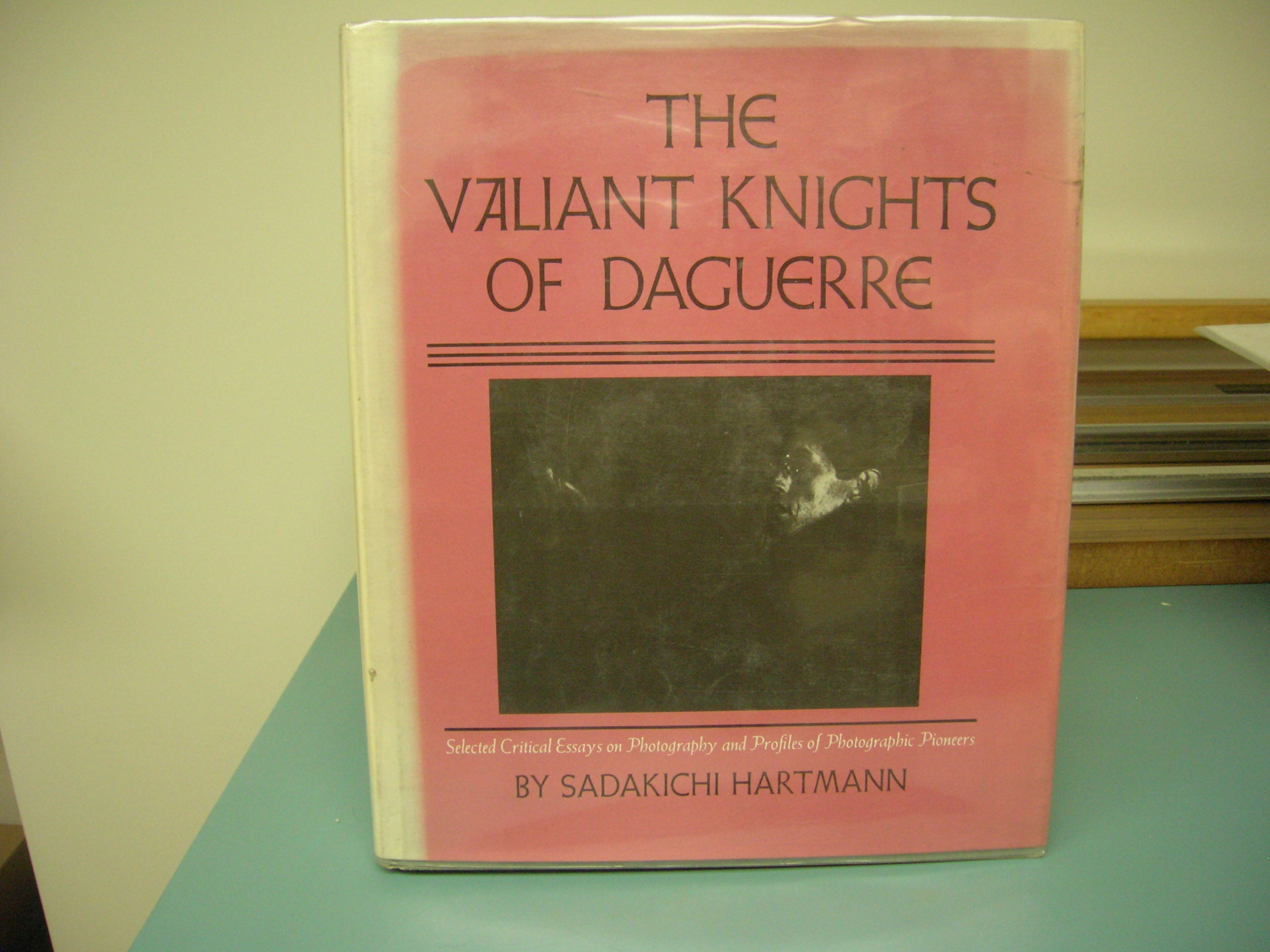 Image for THE VALIANT KNIGHTS OF DAGUERRE : SELECTED CRITICAL ESSAYS ON PHOTOGRAPHY AND PROFILES OF PHOTOGRAPHIC PIONEERS