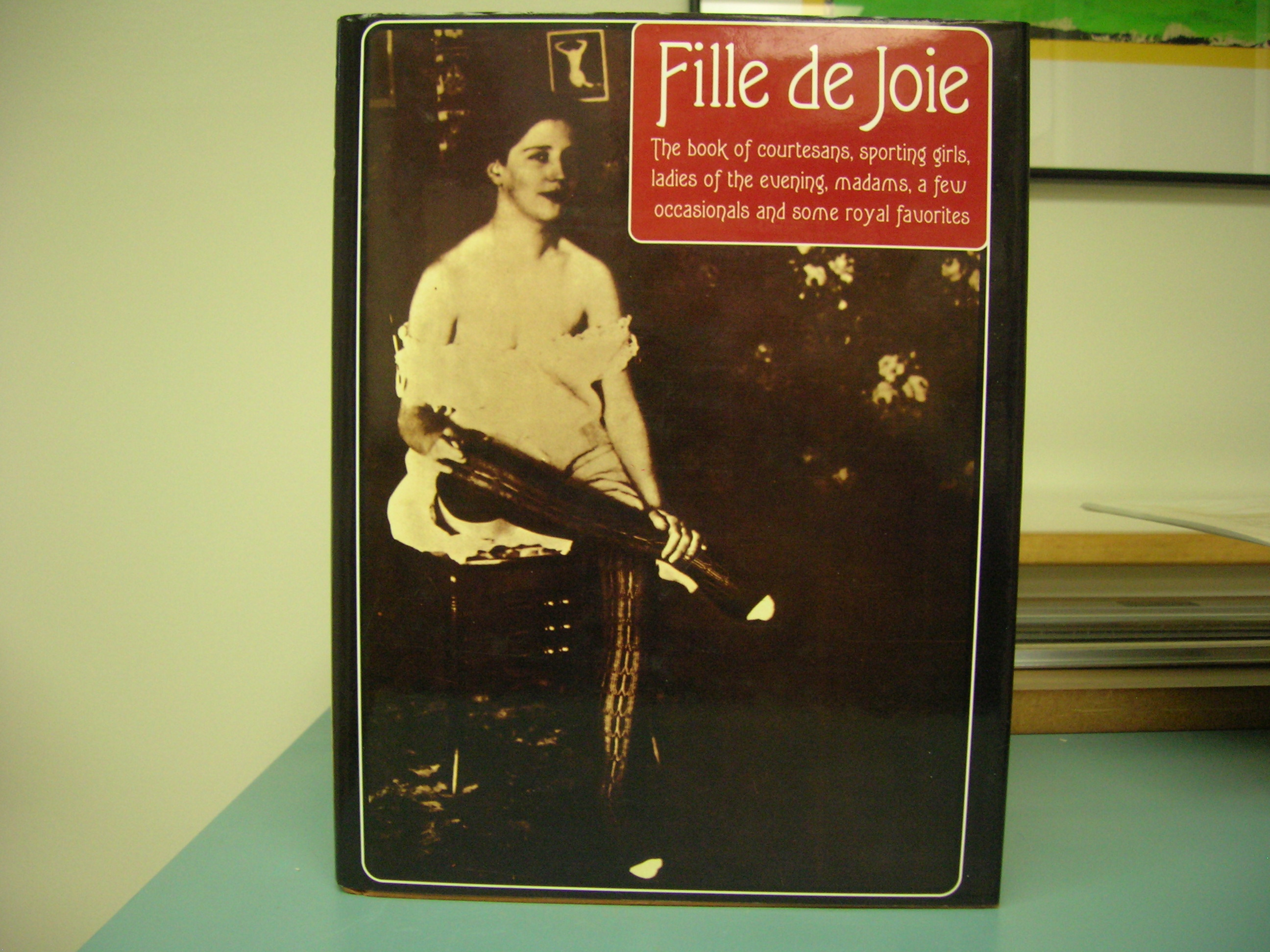 Image for FILLE DE JOIE : The Book of Courtesans , Sporting Girls , Ladies of the Evening , Madams , a Few Occasions and Some Royal Favorites
